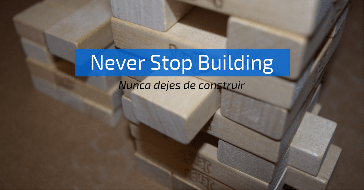 """Never Stop building"" (Nunca Dejes de Construir)"
